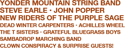 YONDER MOUNTAIN STRING BAND  STEVE EARLE  JOHN POPPER  NEW RIDERS OF THE PURPLE SAGE  DEAD WINTER CARPENTERS  ACHILLES WHEEL  THE T SISTERS  GRATEFUL BLUEGRASS BOYS  SAMBADROP MARCHING BAND  CLOWN CONSPIRACY & SURPRISE GUESTS!